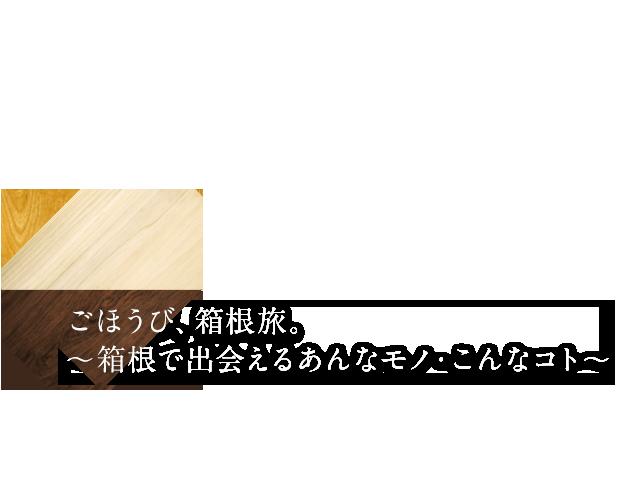 ごほうび、箱根旅。 〜箱根で出会えるあんなモノ・こんなコト〜