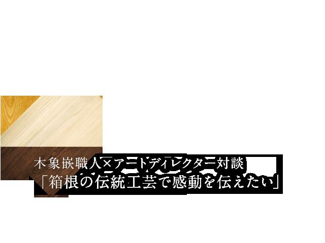 木象嵌職人×アートディレクター対談「箱根の伝統工芸で感動を伝えたい」