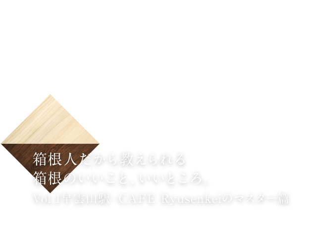 箱根人だから教えられる箱根のいいこと、いいところ。vol.1 カフェリュウセンケイ