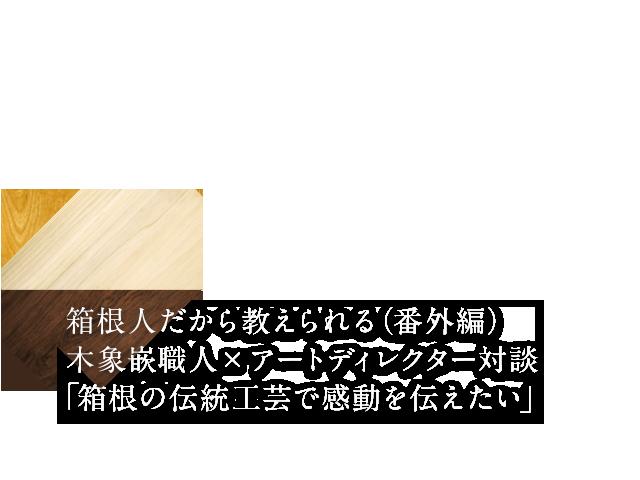 箱根人だから教えられる(番外編)木象嵌職人×アートディレクター対談「箱根の伝統工芸で感動を伝えたい」