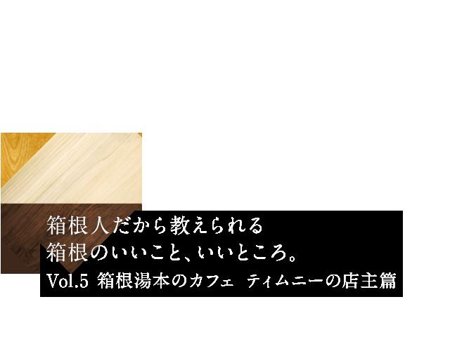 箱根人だから教えられる箱根のいいこと、いいところ。Vol.5 箱根湯本のカフェ  ティムニーの店主篇