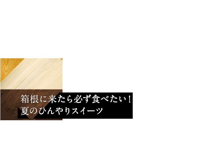 箱根に来たら必ず食べたい! 夏のひんやりスイーツ4選