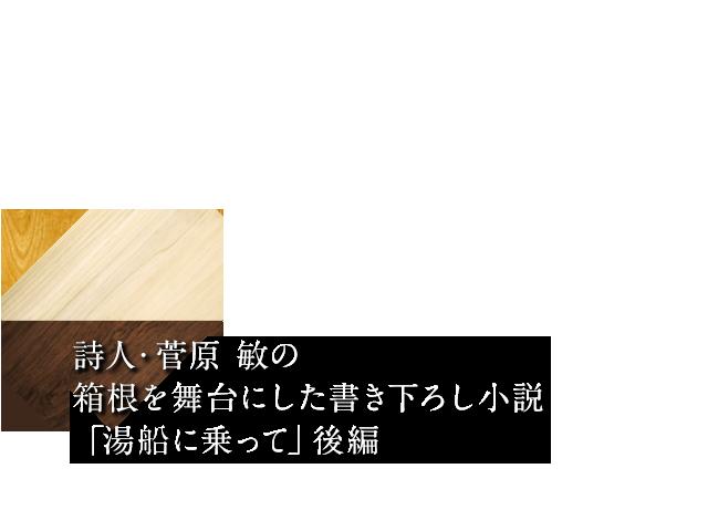 詩人・菅原 敏の箱根を舞台にした書き下ろし小説 「湯船に乗って」後編